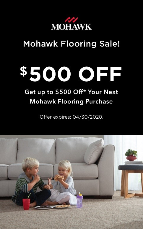 Mohawk Flooring Sale! Get up to $500 off* your next Mohawk Flooring purchase. Expires 4-30-20